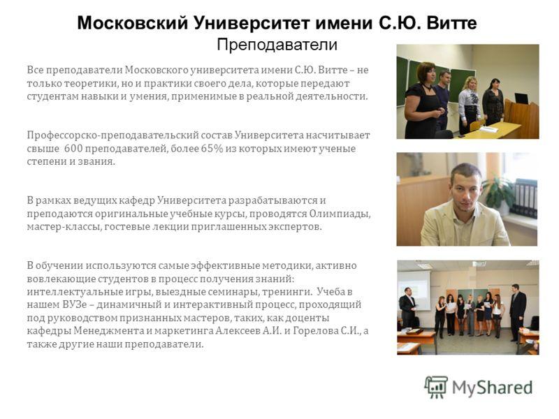 Все преподаватели Московского университета имени С.Ю. Витте – не только теоретики, но и практики своего дела, которые передают студентам навыки и умения, применимые в реальной деятельности. Профессорско-преподавательский состав Университета насчитыва