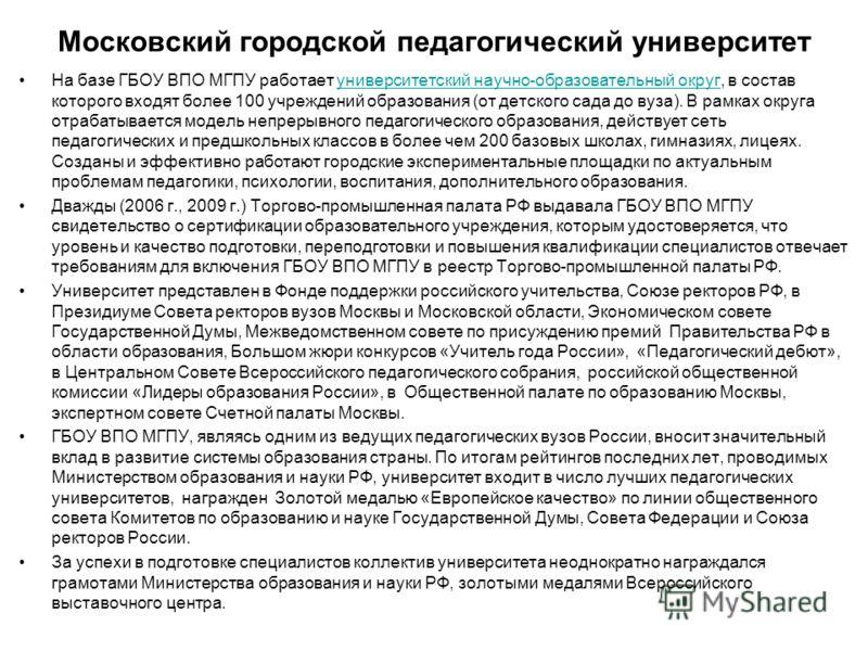 Московский городской педагогический университет На базе ГБОУ ВПО МГПУ работает университетский научно-образовательный округ, в состав которого входят более 100 учреждений образования (от детского сада до вуза). В рамках округа отрабатывается модель н