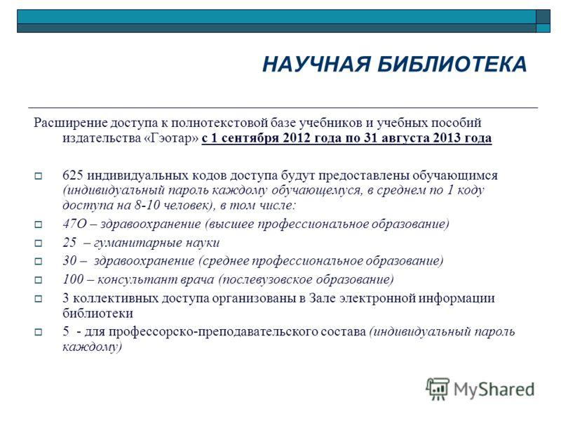 Расширение доступа к полнотекстовой базе учебников и учебных пособий издательства «Гэотар» с 1 сентября 2012 года по 31 августа 2013 года 625 индивидуальных кодов доступа будут предоставлены обучающимся (индивидуальный пароль каждому обучающемуся, в