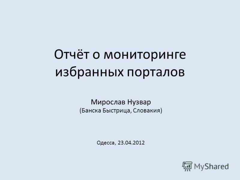Отчёт о мониторинге избранных порталов Мирослав Hузвар (Банска Быстрица, Словакия) Одесса, 23.04.2012