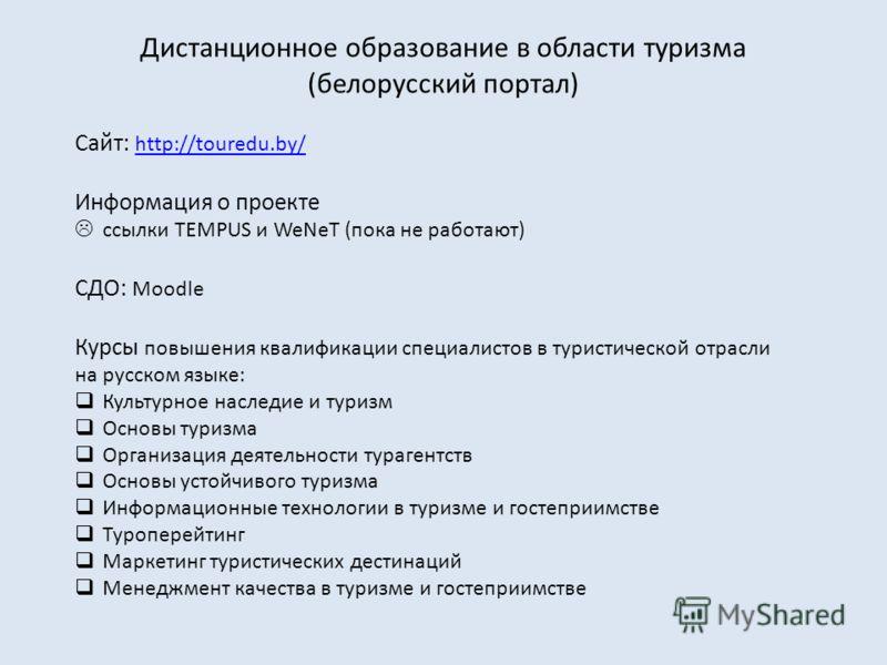 Дистанционное образование в области туризма (белорусский портал) Сайт: http://touredu.by/ http://touredu.by/ Информация о проекте ссылки TEMPUS и WeNeT (пока не работают) СДО: Moodle Курсы повышения квалификации специалистов в туристической отрасли н