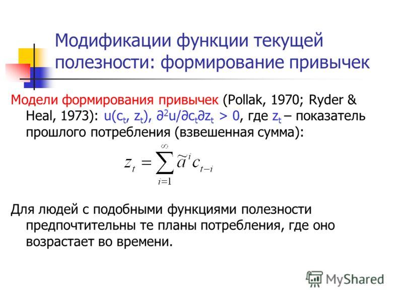 Модификации функции текущей полезности: формирование привычек Модели формирования привычек (Pollak, 1970; Ryder & Heal, 1973): u(c t, z t ), 2 u/c tz t > 0, где z t – показатель прошлого потребления (взвешенная сумма): Для людей с подобными функциями