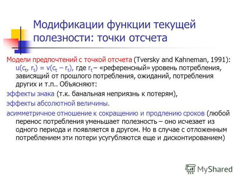 Модификации функции текущей полезности: точки отсчета Модели предпочтений с точкой отсчета (Tversky and Kahneman, 1991): u(c t, r t ) = v(c t – r t ), где r t – «референсный» уровень потребления, зависящий от прошлого потребления, ожиданий, потреблен