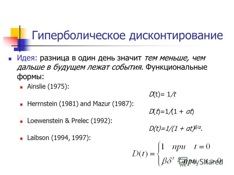 Гиперболическое дисконтирование Идея: разница в один день значит тем меньше, чем дальше в будущем лежат события. Функциональные формы: Ainslie (1975): D(t)= 1/t Herrnstein (1981) and Mazur (1987): D(t)=1/(1 + αt) Loewenstein & Prelec (1992): D(t)=1/(