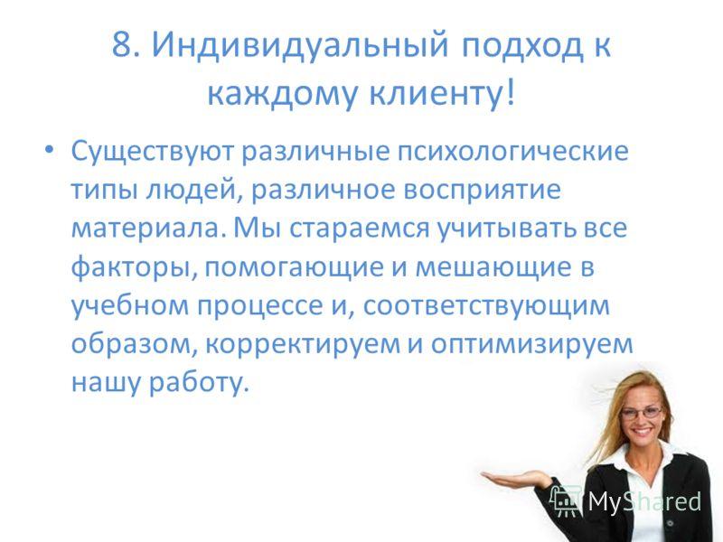8. Индивидуальный подход к каждому клиенту! Существуют различные психологические типы людей, различное восприятие материала. Мы стараемся учитывать все факторы, помогающие и мешающие в учебном процессе и, соответствующим образом, корректируем и оптим