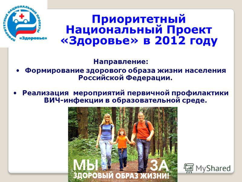 Приоритетный Национальный Проект «Здоровье» в 2012 году Направление: Формирование здорового образа жизни населения Российской Федерации. Реализация мероприятий первичной профилактики ВИЧ-инфекции в образовательной среде.