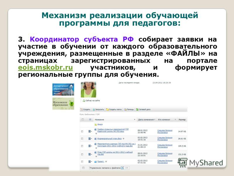 3. Координатор субъекта РФ собирает заявки на участие в обучении от каждого образовательного учреждения, размещенные в разделе «ФАЙЛЫ» на страницах зарегистрированных на портале eois.mskobr.ru участников, и формирует региональные группы для обучения.