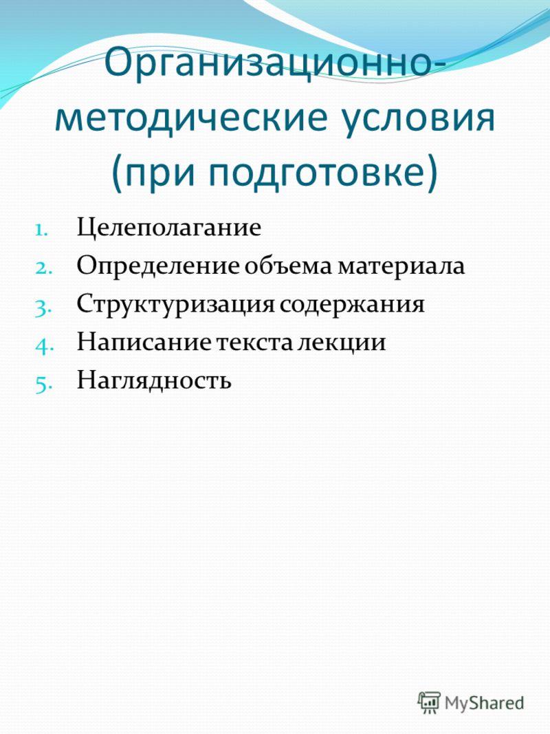Организационно- методические условия (при подготовке) 1. Целеполагание 2. Определение объема материала 3. Структуризация содержания 4. Написание текста лекции 5. Наглядность