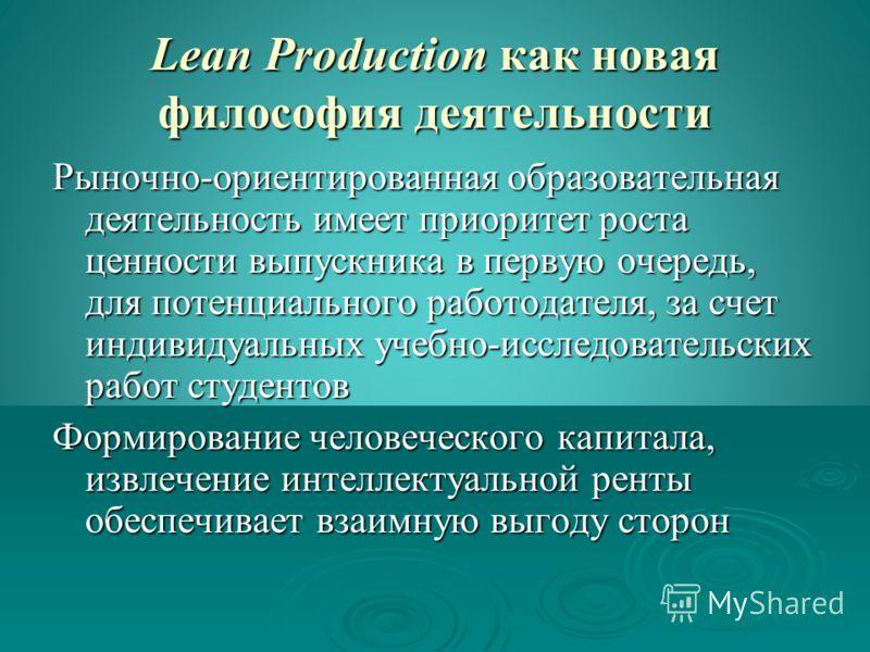 Lean Production как новая философия деятельности Рыночно-ориентированная образовательная деятельность имеет приоритет роста ценности выпускника в первую очередь, для потенциального работодателя, за счет индивидуальных учебно-исследовательских работ с
