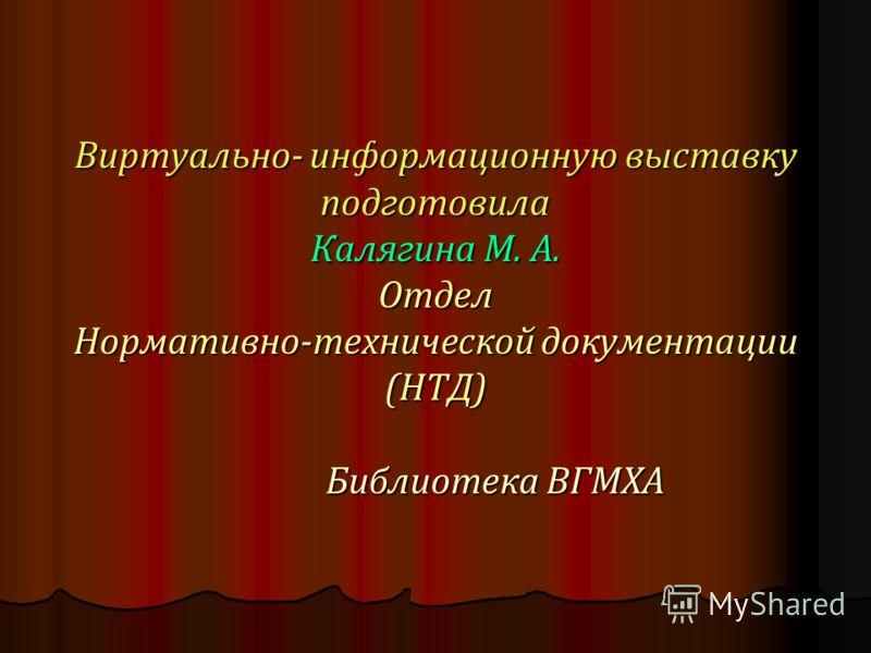 Виртуально- информационную выставку подготовила Калягина М. А. Отдел Нормативно-технической документации (НТД) Библиотека ВГМХА