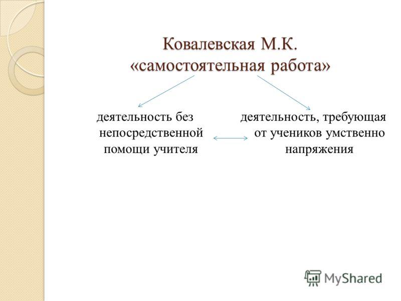 Ковалевская М.К. «самостоятельная работа» деятельность без непосредственной помощи учителя деятельность, требующая от учеников умственно напряжения