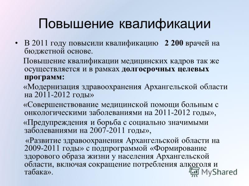 Повышение квалификации В 2011 году повысили квалификацию 2 200 врачей на бюджетной основе. Повышение квалификации медицинских кадров так же осуществляется и в рамках долгосрочных целевых программ: «Модернизация здравоохранения Архангельской области н
