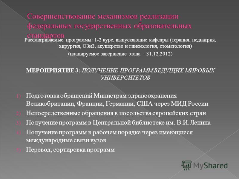 Рассматриваемые программы: 1-2 курс, выпускающие кафедры (терапия, педиатрия, хирургия, ОЗиЗ, акушерство и гинекология, стоматология) (планируемое завершение этапа – 31.12.2012) МЕРОПРИЯТИЕ 3: ПОЛУЧЕНИЕ ПРОГРАММ ВЕДУЩИХ МИРОВЫХ УНИВЕРСИТЕТОВ 1) Подго