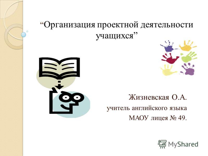 Организация проектной деятельности учащихся Жизневская О.А. учитель английского языка МАОУ лицея 49.