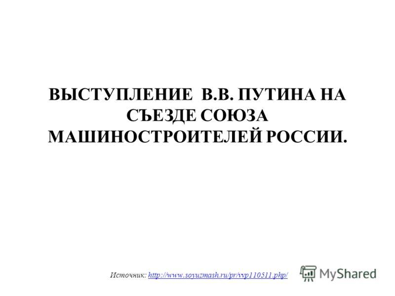 ВЫСТУПЛЕНИЕ В.В. ПУТИНА НА СЪЕЗДЕ СОЮЗА МАШИНОСТРОИТЕЛЕЙ РОССИИ. Источник: http://www.soyuzmash.ru/pr/vvp110511.php/http://www.soyuzmash.ru/pr/vvp110511.php/