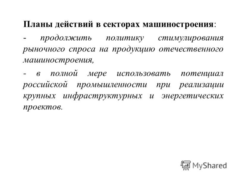 Планы действий в секторах машиностроения: - продолжить политику стимулирования рыночного спроса на продукцию отечественного машиностроения, - в полной мере использовать потенциал российской промышленности при реализации крупных инфраструктурных и эне