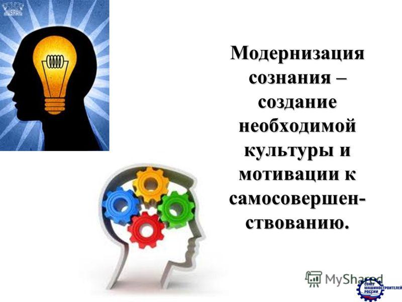 Модернизация сознания – создание необходимой культуры и мотивации к самосовершен- ствованию.