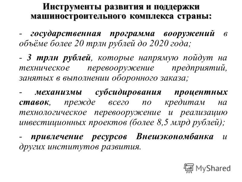 Инструменты развития и поддержки машиностроительного комплекса страны: - государственная программа вооружений в объёме более 20 трлн рублей до 2020 года; - 3 трлн рублей, которые напрямую пойдут на техническое перевооружение предприятий, занятых в вы