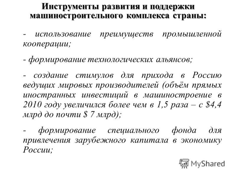 - использование преимуществ промышленной кооперации; - формирование технологических альянсов; - создание стимулов для прихода в Россию ведущих мировых производителей (объём прямых иностранных инвестиций в машиностроение в 2010 году увеличился более ч