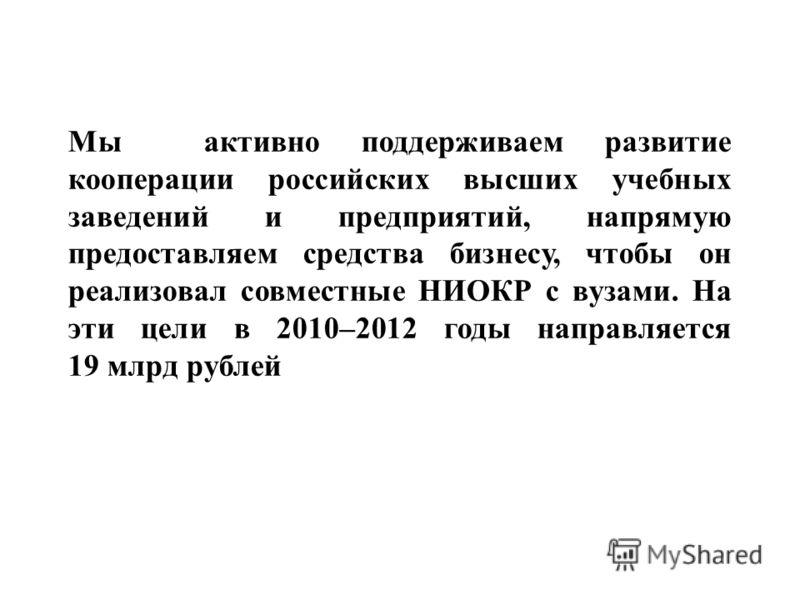 Мы активно поддерживаем развитие кооперации российских высших учебных заведений и предприятий, напрямую предоставляем средства бизнесу, чтобы он реализовал совместные НИОКР с вузами. На эти цели в 2010–2012 годы направляется 19 млрд рублей