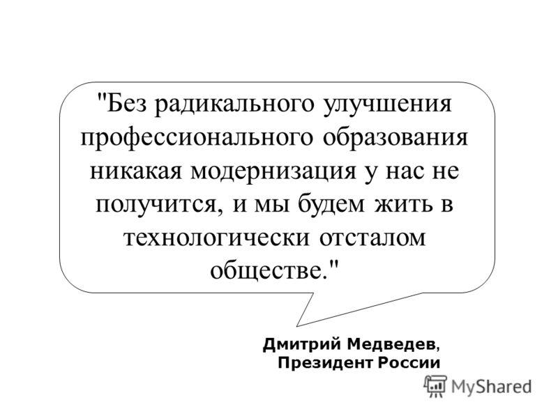 Дмитрий Медведев, Президент России Без радикального улучшения профессионального образования никакая модернизация у нас не получится, и мы будем жить в технологически отсталом обществе.