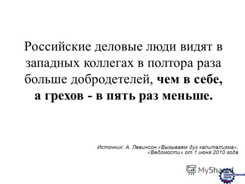 Российские деловые люди видят в западных коллегах в полтора раза больше добродетелей, чем в себе, а грехов - в пять раз меньше. Источник: А. Левинсон «Вызываем дух капитализма», «Ведомости» от 1 июня 2010 года