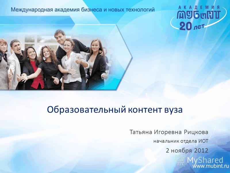 Образовательный контент вуза Татьяна Игоревна Рицкова начальник отдела ИОТ 2 ноября 2012
