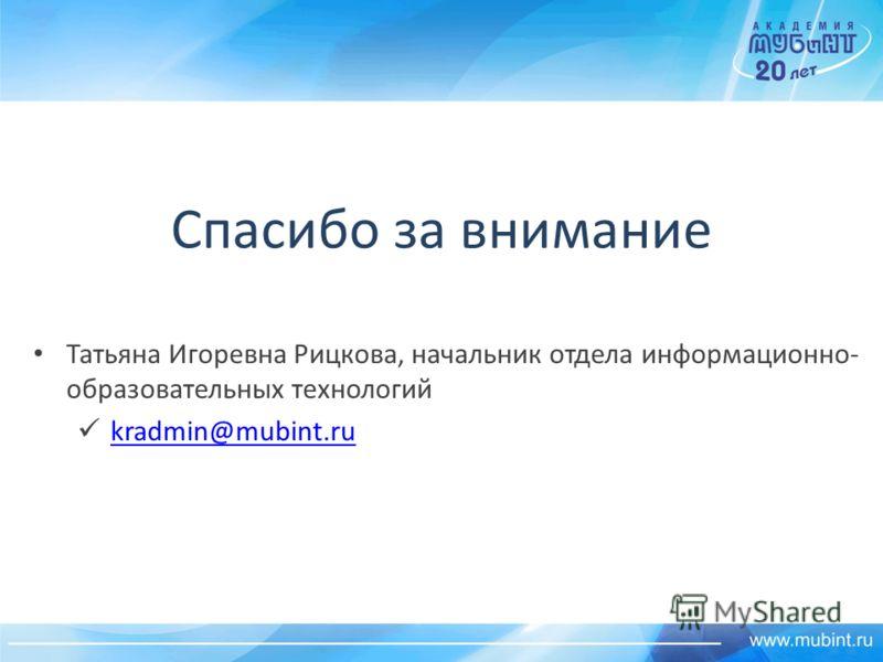 Спасибо за внимание Татьяна Игоревна Рицкова, начальник отдела информационно- образовательных технологий kradmin@mubint.ru