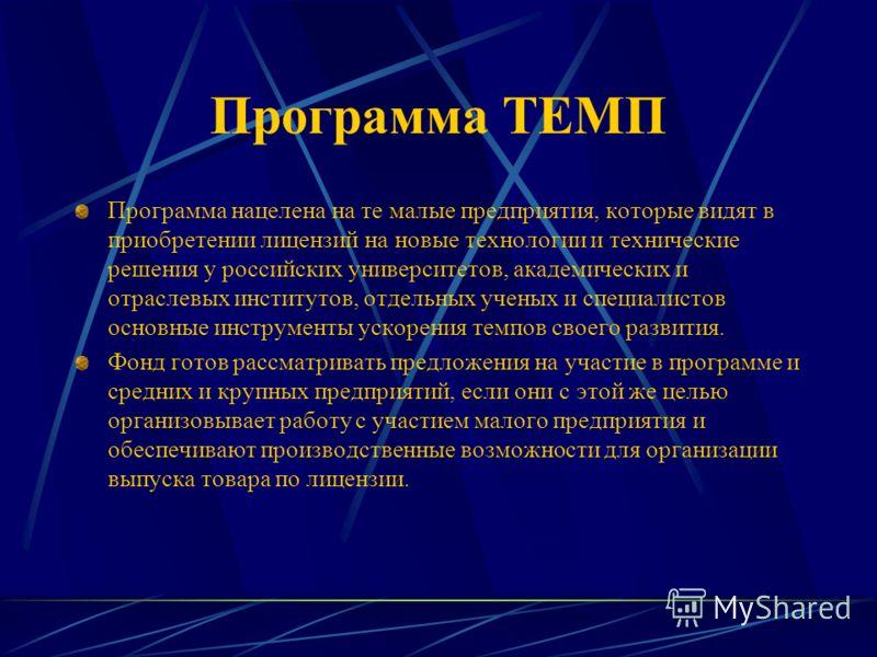 Программа ТЕМП Программа нацелена на те малые предприятия, которые видят в приобретении лицензий на новые технологии и технические решения у российских университетов, академических и отраслевых институтов, отдельных ученых и специалистов основные инс