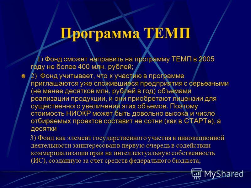Программа ТЕМП 1) Фонд сможет направить на программу ТЕМП в 2005 году не более 400 млн. рублей; 2) Фонд учитывает, что к участию в программе приглашаются уже сложившиеся предприятия с серьезными (не менее десятков млн. рублей в год) объемами реализац