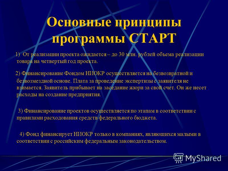 Основные принципы программы СТАРТ 1) От реализации проекта ожидается – до 30 млн. рублей объема реализации товара на четвертый год проекта. 2) Финансирование Фондом НИОКР осуществляется на безвозвратной и безвозмездной основе. Плата за проведение экс
