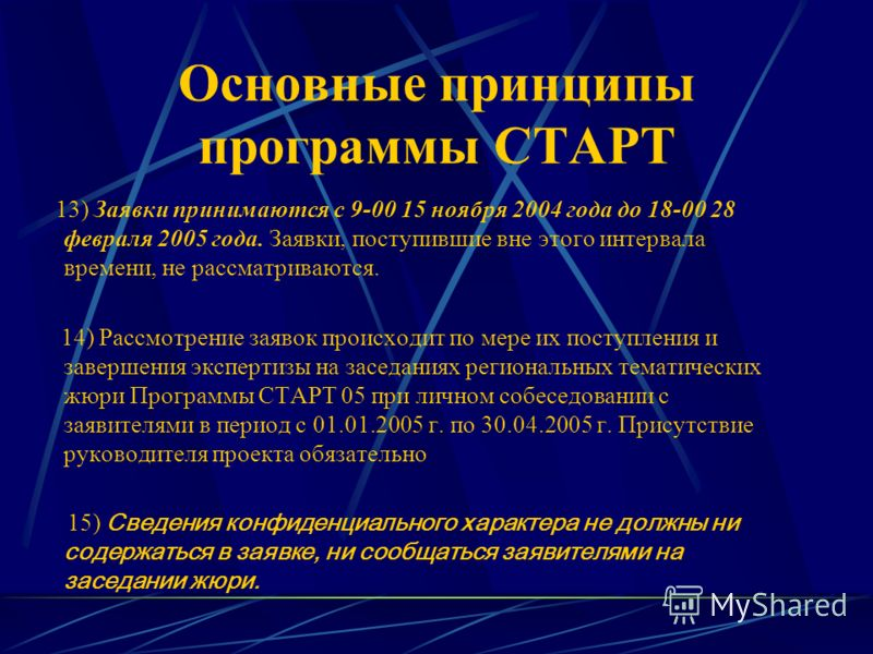 Основные принципы программы СТАРТ 13) Заявки принимаются с 9-00 15 ноября 2004 года до 18-00 28 февраля 2005 года. Заявки, поступившие вне этого интервала времени, не рассматриваются. 14) Рассмотрение заявок происходит по мере их поступления и заверш