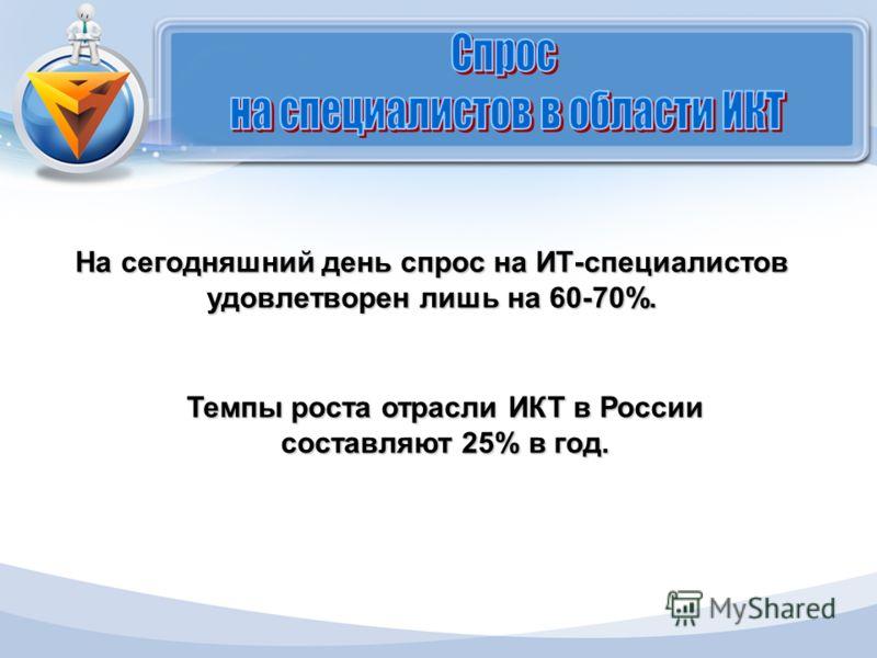 На сегодняшний день спрос на ИТ-специалистов удовлетворен лишь на 60-70%. Темпы роста отрасли ИКТ в России составляют 25% в год.