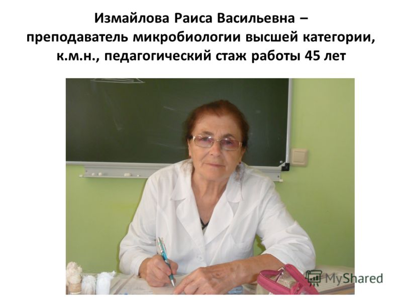 Измайлова Раиса Васильевна – преподаватель микробиологии высшей категории, к.м.н., педагогический стаж работы 45 лет