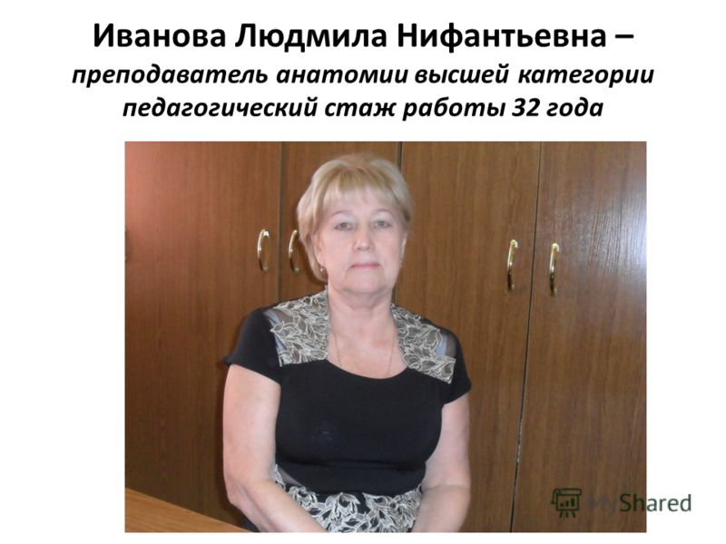 Иванова Людмила Нифантьевна – преподаватель анатомии высшей категории педагогический стаж работы 32 года