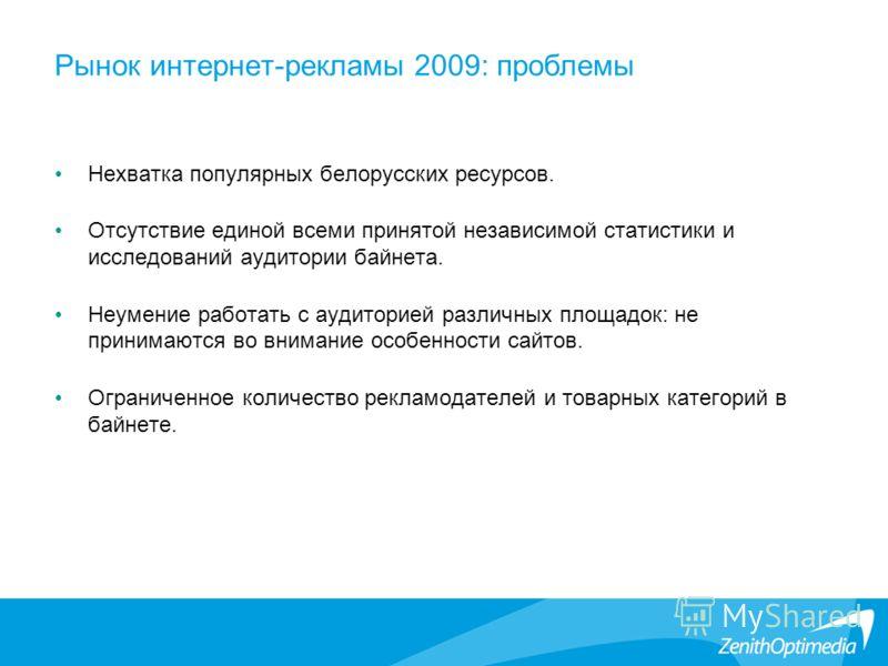 Рынок интернет-рекламы 2009: проблемы Нехватка популярных белорусских ресурсов. Отсутствие единой всеми принятой независимой статистики и исследований аудитории байнета. Неумение работать с аудиторией различных площадок: не принимаются во внимание ос