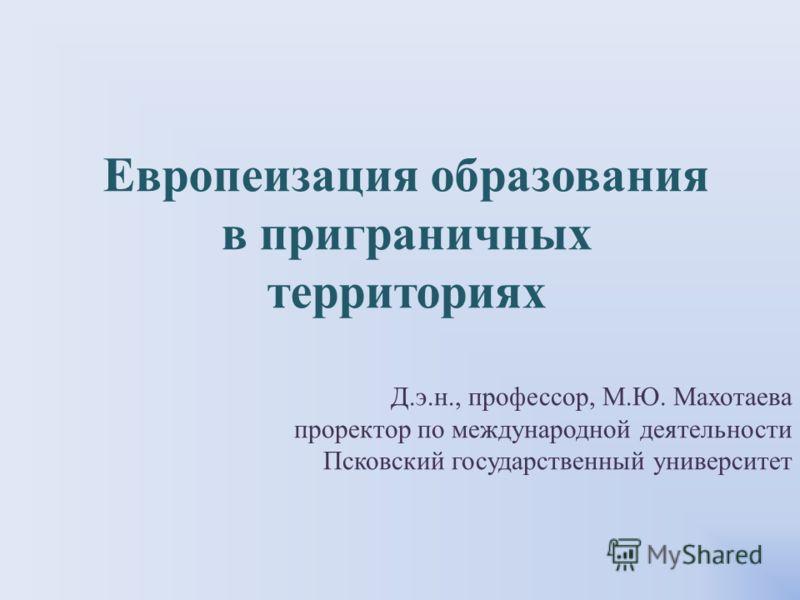 Д.э.н., профессор, М.Ю. Махотаева проректор по международной деятельности Псковский государственный университет Европеизация образования в приграничных территориях