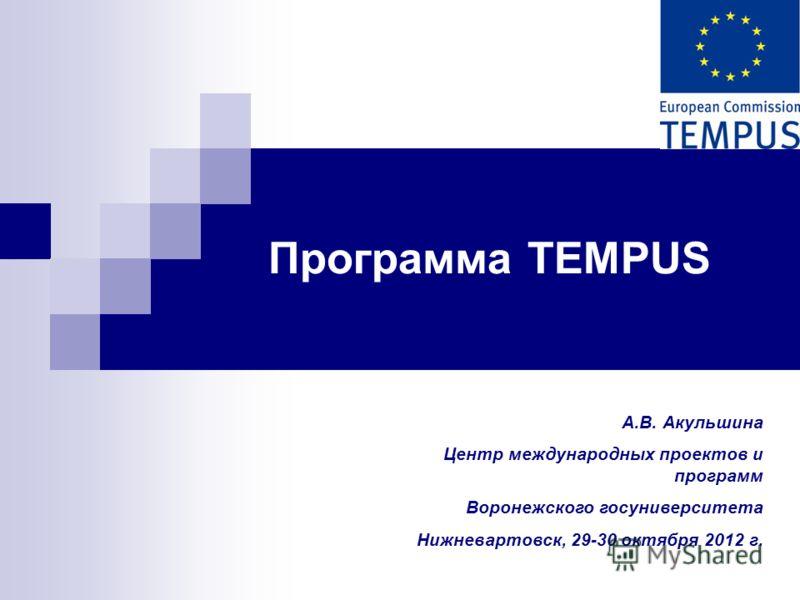 Программа TEMPUS А.В. Акульшина Центр международных проектов и программ Воронежского госуниверситета Нижневартовск, 29-30 октября 2012 г.