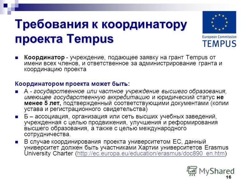16 Требования к координатору проекта Tempus Координатор - учреждение, подающее заявку на грант Tempus от имени всех членов, и ответственное за администрирование гранта и координацию проекта Координатором проекта может быть: А - государственное или ча