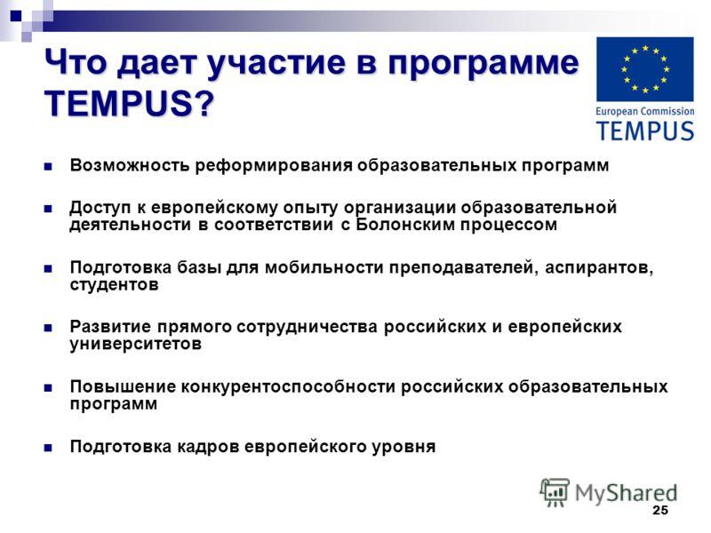 25 Что дает участие в программе TEMPUS? Возможность реформирования образовательных программ Доступ к европейскому опыту организации образовательной деятельности в соответствии с Болонским процессом Подготовка базы для мобильности преподавателей, аспи