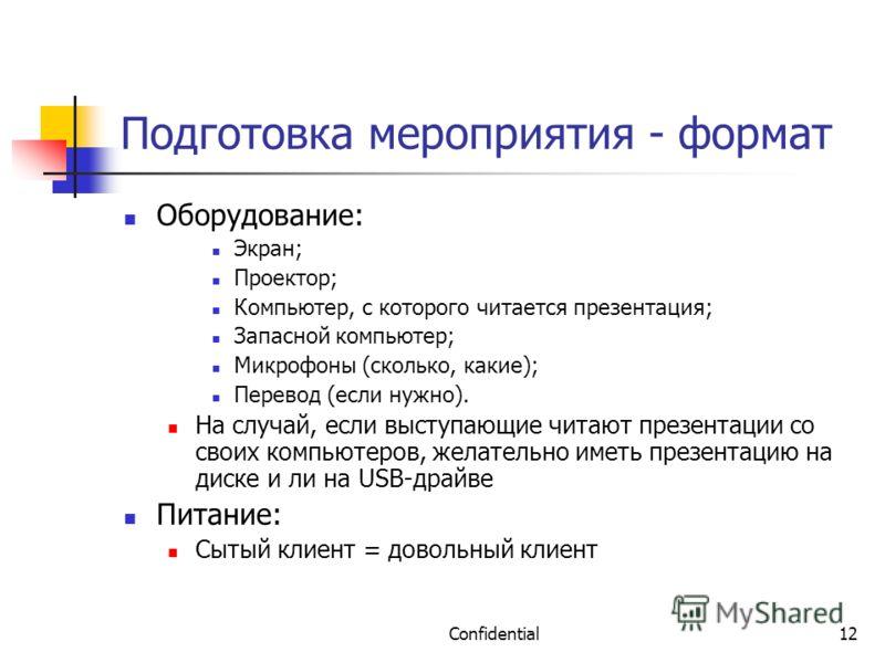 Confidential12 Подготовка мероприятия - формат Оборудование: Экран; Проектор; Компьютер, с которого читается презентация; Запасной компьютер; Микрофоны (сколько, какие); Перевод (если нужно). На случай, если выступающие читают презентации со своих ко