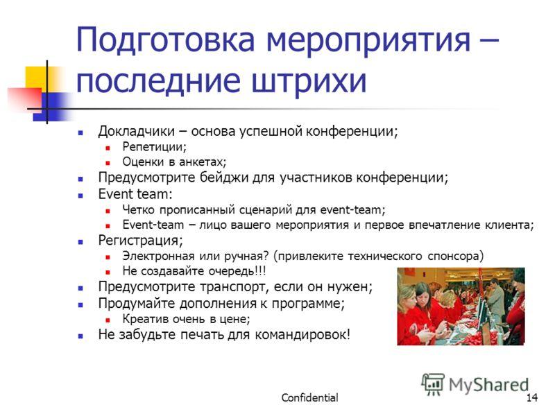 Confidential14 Подготовка мероприятия – последние штрихи Докладчики – основа успешной конференции; Репетиции; Оценки в анкетах; Предусмотрите бейджи для участников конференции; Event team: Четко прописанный сценарий для event-team; Event-team – лицо