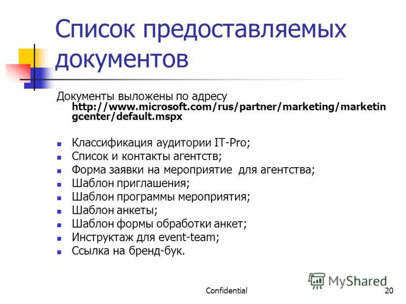 Confidential20 Список предоставляемых документов Документы выложены по адресу http://www.microsoft.com/rus/partner/marketing/marketin gcenter/default.mspx Классификация аудитории IT-Pro; Список и контакты агентств; Форма заявки на мероприятие для аге