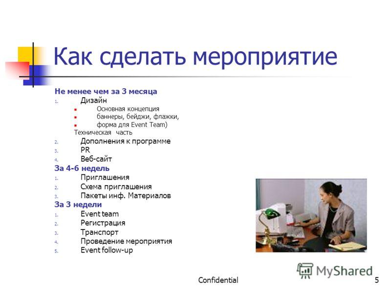 Confidential5 Как сделать мероприятие Не менее чем за 3 месяца 1. Дизайн Основная концепция баннеры, бейджи, флажки, форма для Event Team) Техническая часть 2. Дополнения к программе 3. PR 4. Веб-сайт За 4-6 недель 1. Приглашения 2. Схема приглашения