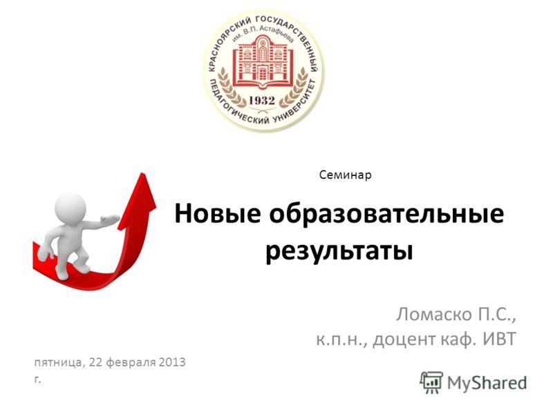 Новые образовательные результаты Ломаско П.С., к.п.н., доцент каф. ИВТ Семинар пятница, 22 февраля 2013 г.
