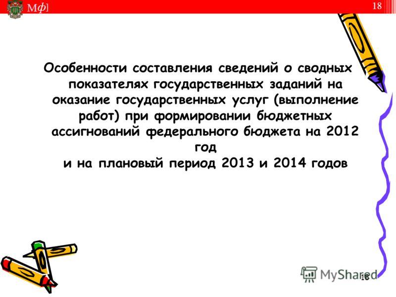 М ] ф 18 М ] ф Особенности составления сведений о сводных показателях государственных заданий на оказание государственных услуг (выполнение работ) при формировании бюджетных ассигнований федерального бюджета на 2012 год и на плановый период 2013 и 20