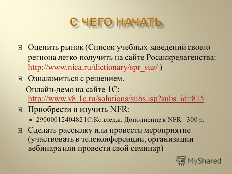 Оценить рынок ( Список учебных заведений своего региона легко получить на сайте Росаккредагенства : http://www.nica.ru/dictionary/spr_suz/ ) http://www.nica.ru/dictionary/spr_suz/ Ознакомиться с решением. Онлайн - демо на сайте 1 С : http://www.v8.1c