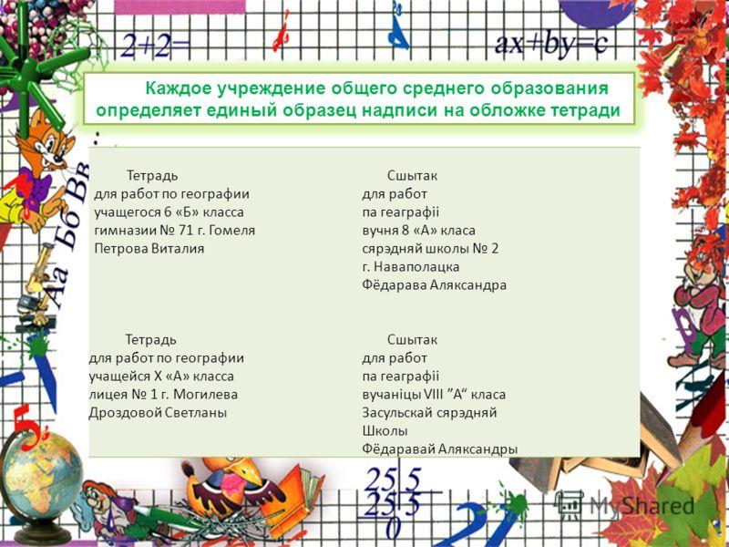 Каждое учреждение общего среднего образования определяет единый образец надписи на обложке тетради Тетрадь Сшытак для работ по географиидля работ учащегося 6 «Б» классапа геаграфіі гимназии 71 г. Гомелявучня 8 «А» класа Петрова Виталиясярэдняй школы