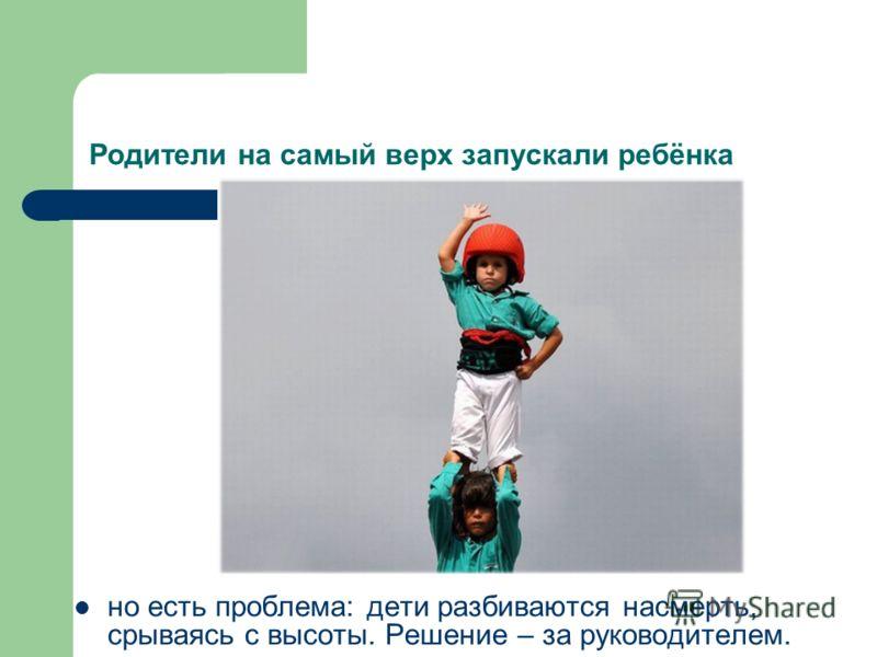 Родители на самый верх запускали ребёнка но есть проблема: дети разбиваются насмерть, срываясь с высоты. Решение – за руководителем.