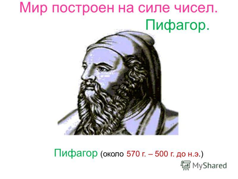 Пифагор (около 570 г. – 500 г. до н.э.) Мир построен на силе чисел. Пифагор.
